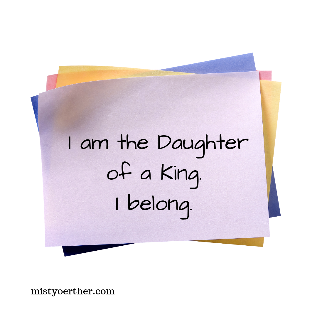 I am the Daughter of a King. I belong. (On a sticky note).